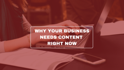 Why your business needs content right now